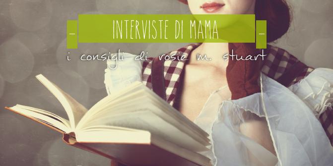 LE INTERVISTE DI MAMA: I CONSIGLI DI ROSIE M. STUART