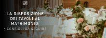 La disposizione dei tavoli al matrimonio: 5 consigli da seguire