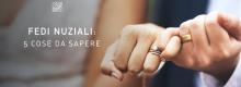 Fedi nuziali: 5 cose da sapere per scegliere quelle perfette